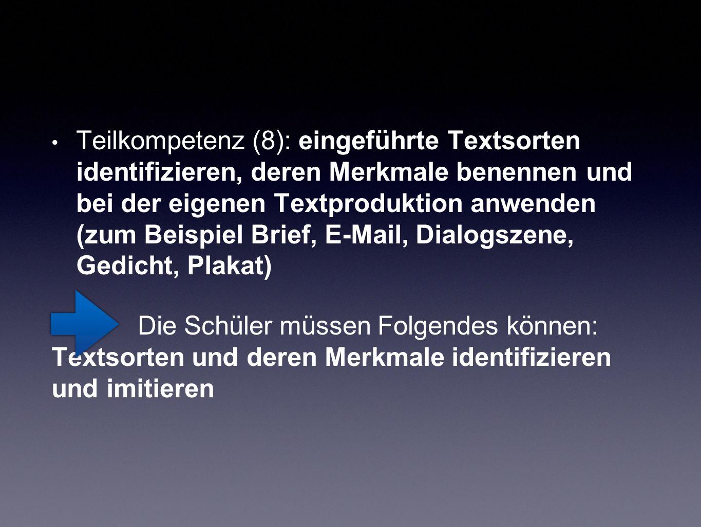 Teilkompetenz (8): eingeführte Textsorten identifizieren, deren Merkmale benennen und bei der eigenen Textproduktion anwenden (zum Beispiel Brief, E-Mail, Dialogszene, Gedicht, Plakat) Die Schüler müssen Folgendes können: Textsorten und deren Merkmale identifizieren und imitieren