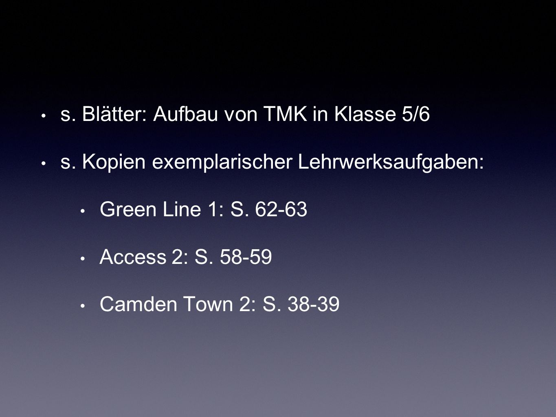 s. Blätter: Aufbau von TMK in Klasse 5/6 s. Kopien exemplarischer Lehrwerksaufgaben: Green Line 1: S. 62-63 Access 2: S. 58-59 Camden Town 2: S. 38-39