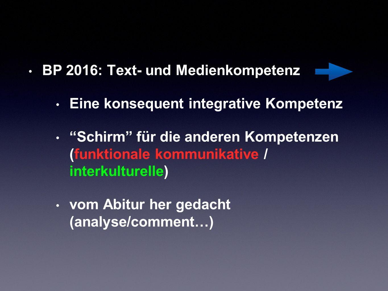 BP 2016: Text- und Medienkompetenz Eine konsequent integrative Kompetenz Schirm für die anderen Kompetenzen (funktionale kommunikative / interkulturelle) vom Abitur her gedacht (analyse/comment…)
