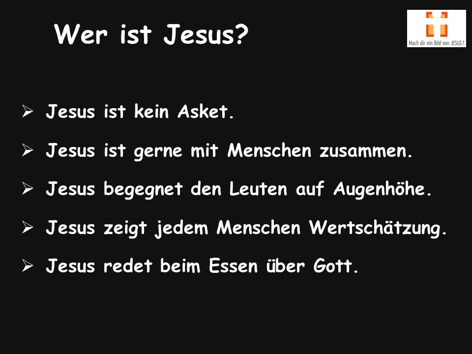 Wer ist Jesus.  Jesus ist kein Asket.  Jesus ist gerne mit Menschen zusammen.