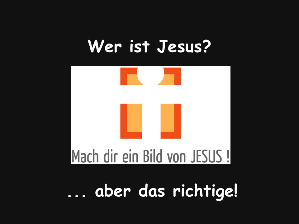 Wer ist Jesus ... aber das richtige!