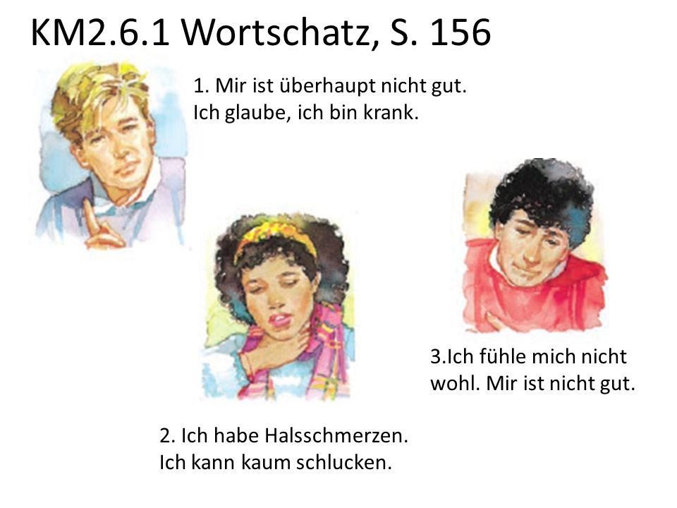 KM2.6.1 Wortschatz, S. 156. 1. Mir ist überhaupt nicht gut. Ich glaube, ich bin krank. 2. Ich habe Halsschmerzen. Ich kann kaum schlucken. 3.Ich fühle