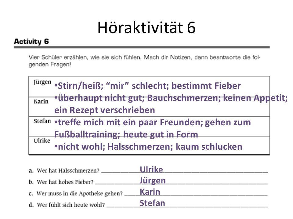 """Höraktivität 6 Ulrike Jürgen Karin Stefan Stirn/heiß; """"mir"""" schlecht; bestimmt Fieber überhaupt nicht gut; Bauchschmerzen; keinen Appetit; ein Rezept"""