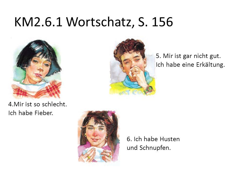 KM2.6.1 Wortschatz, S.156 7. Kopfschmerzen Kopfweh 8.