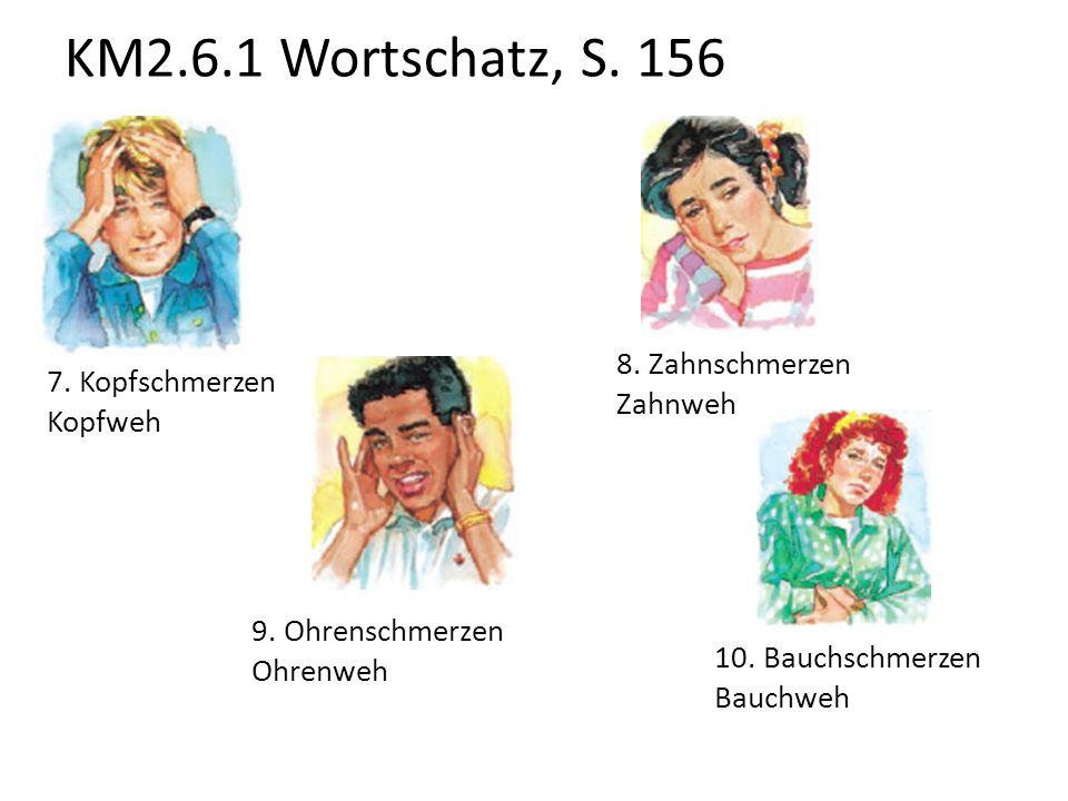 KM2.6.1 Wortschatz, S. 156 7. Kopfschmerzen Kopfweh 8. Zahnschmerzen Zahnweh 9. Ohrenschmerzen Ohrenweh 10. Bauchschmerzen Bauchweh