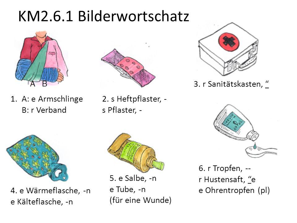 "KM2.6.1 Bilderwortschatz 1.A: e Armschlinge B: r Verband 2. s Heftpflaster, - s Pflaster, - 3. r Sanitätskasten, "" 4. e Wärmeflasche, -n e Kälteflasch"