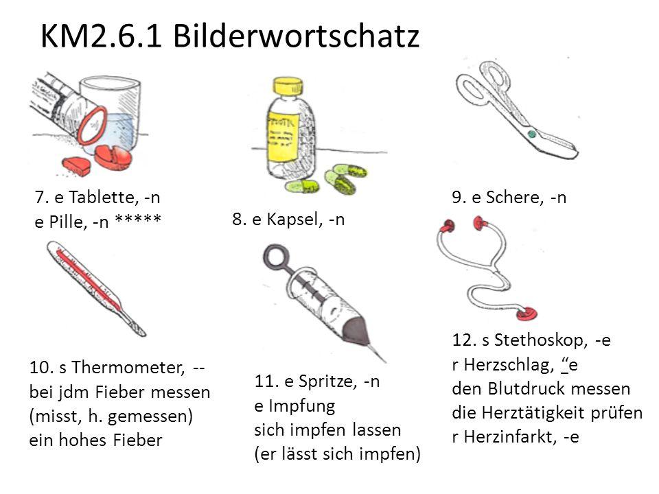 KM2.6.1 Bilderwortschatz 7. e Tablette, -n e Pille, -n ***** 8. e Kapsel, -n 9. e Schere, -n 10. s Thermometer, -- bei jdm Fieber messen (misst, h. ge