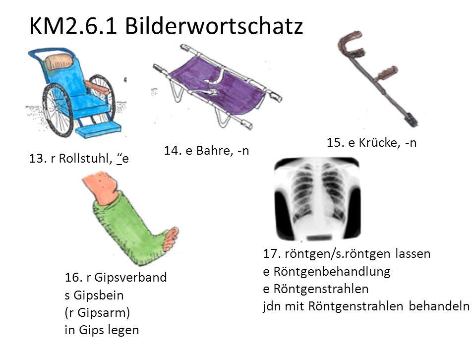 """KM2.6.1 Bilderwortschatz 13. r Rollstuhl, """"e 14. e Bahre, -n 15. e Krücke, -n 16. r Gipsverband s Gipsbein (r Gipsarm) in Gips legen 17. röntgen/s.rön"""