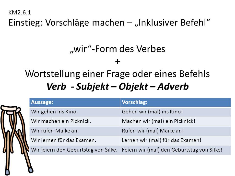 """KM2.6.1 Einstieg: Vorschläge machen – """"Inklusiver Befehl"""" """"wir""""-Form des Verbes + Wortstellung einer Frage oder eines Befehls Verb - Subjekt – Objekt"""
