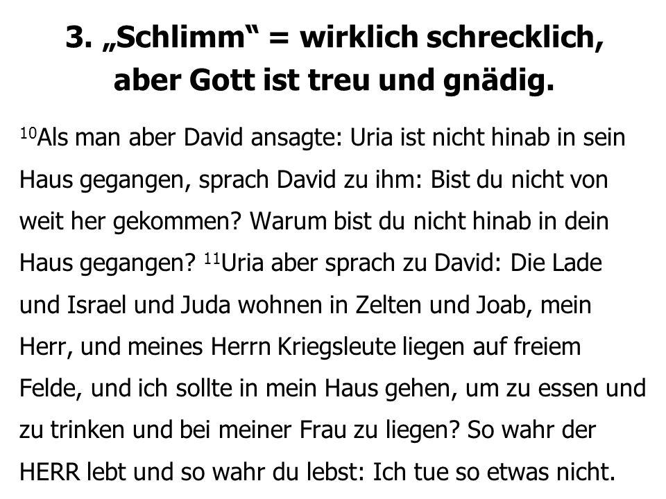 """3. """"Schlimm"""" = wirklich schrecklich, aber Gott ist treu und gnädig. 10 Als man aber David ansagte: Uria ist nicht hinab in sein Haus gegangen, sprach"""