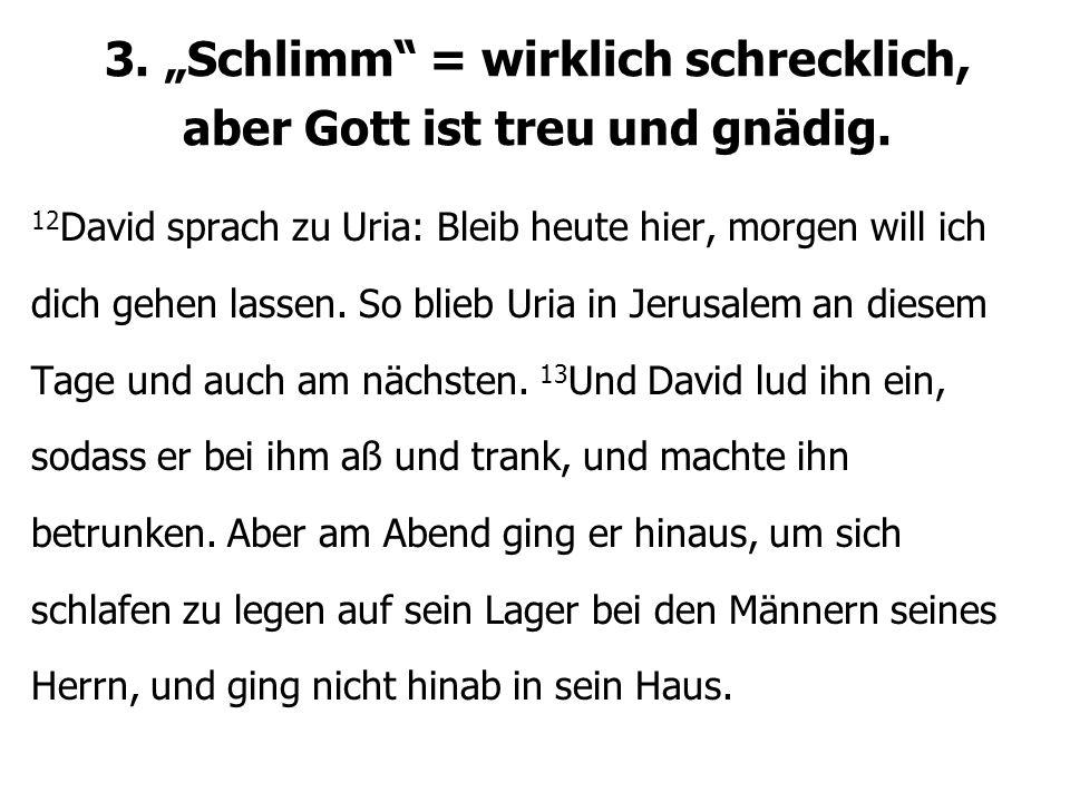 """3. """"Schlimm"""" = wirklich schrecklich, aber Gott ist treu und gnädig. 12 David sprach zu Uria: Bleib heute hier, morgen will ich dich gehen lassen. So b"""