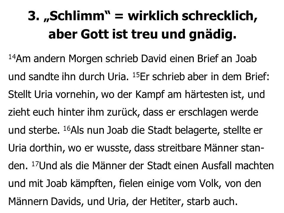 """3. """"Schlimm"""" = wirklich schrecklich, aber Gott ist treu und gnädig. 14 Am andern Morgen schrieb David einen Brief an Joab und sandte ihn durch Uria. 1"""