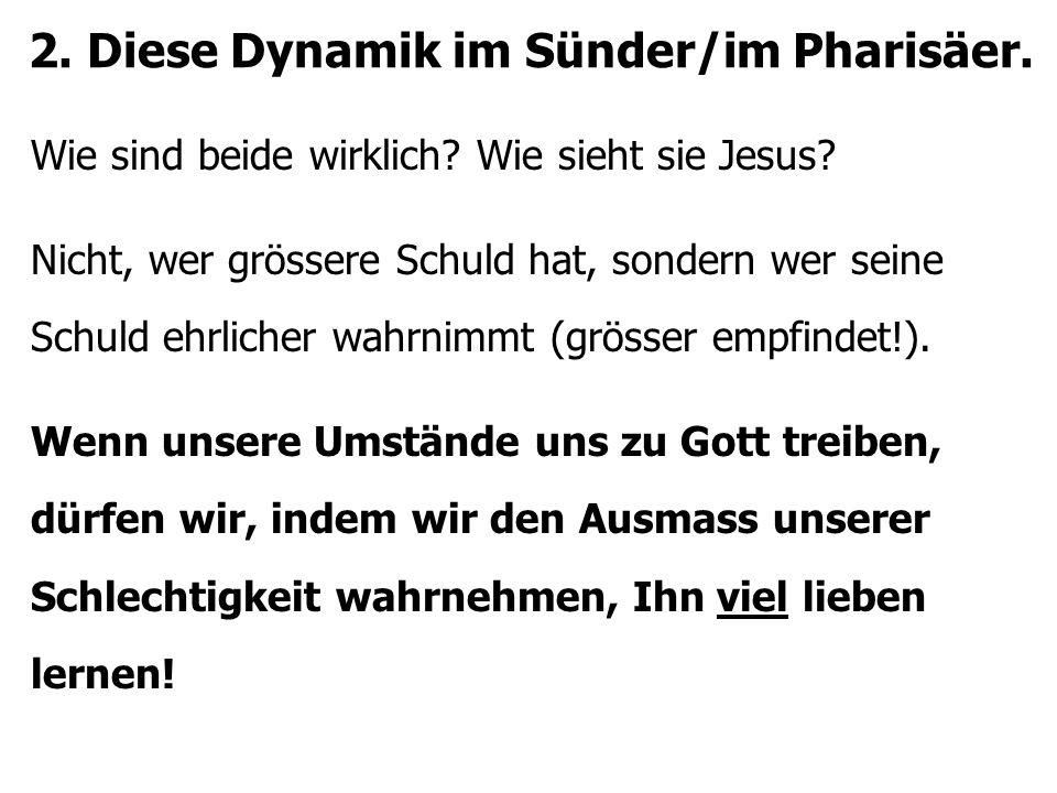 2. Diese Dynamik im Sünder/im Pharisäer. Wie sind beide wirklich? Wie sieht sie Jesus? Nicht, wer grössere Schuld hat, sondern wer seine Schuld ehrlic