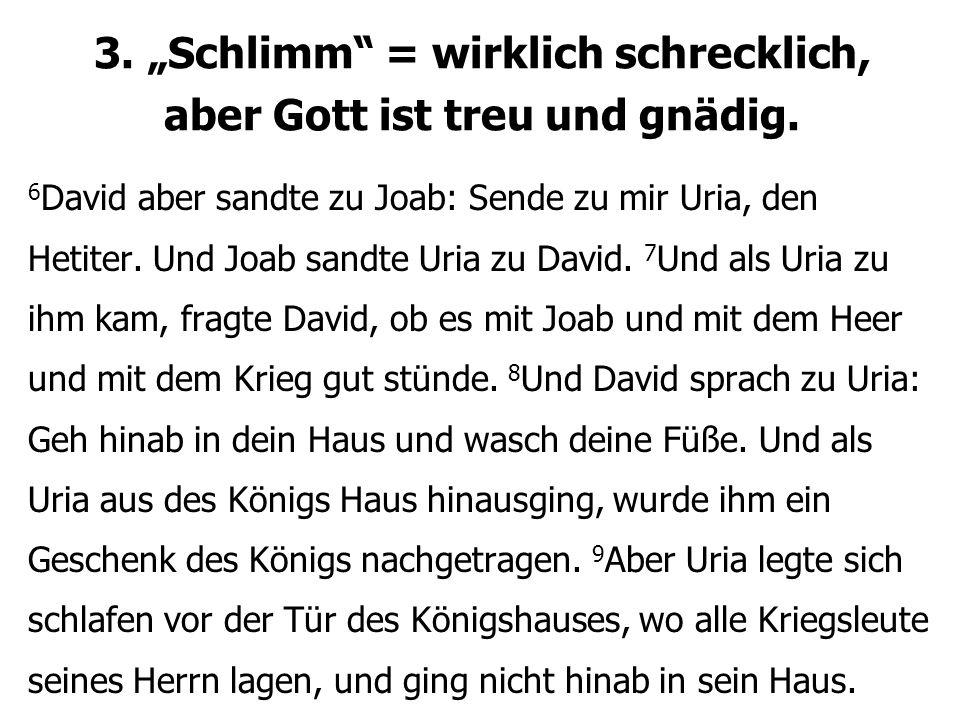 """3. """"Schlimm"""" = wirklich schrecklich, aber Gott ist treu und gnädig. 6 David aber sandte zu Joab: Sende zu mir Uria, den Hetiter. Und Joab sandte Uria"""