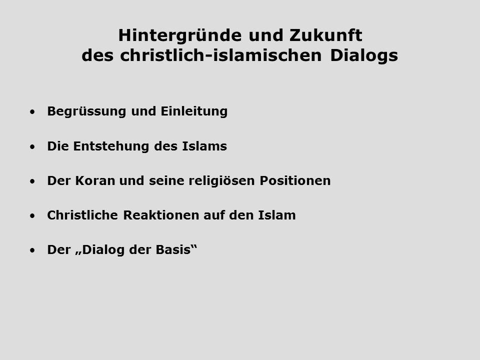 Hintergründe und Zukunft des christlich-islamischen Dialogs Begrüssung und Einleitung Die Entstehung des Islams Der Koran und seine religiösen Positio