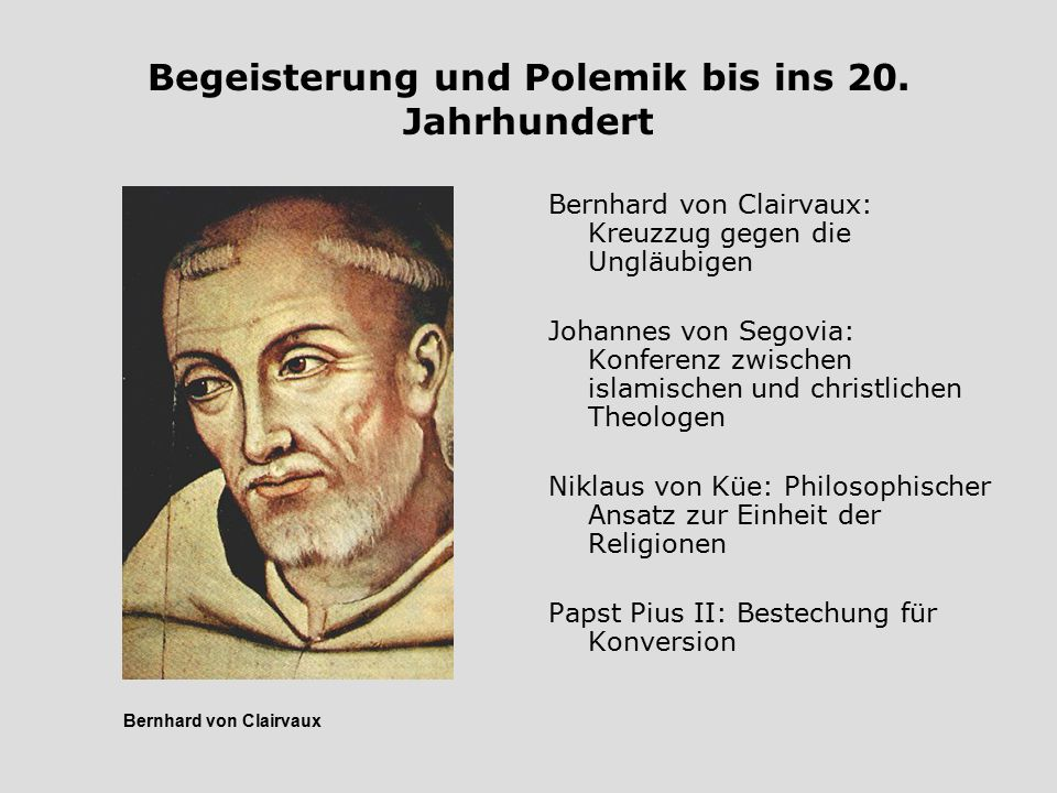 Begeisterung und Polemik bis ins 20. Jahrhundert Bernhard von Clairvaux: Kreuzzug gegen die Ungläubigen Johannes von Segovia: Konferenz zwischen islam