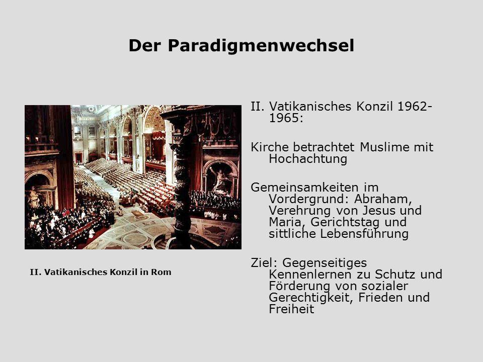 Der Paradigmenwechsel II. Vatikanisches Konzil 1962- 1965: Kirche betrachtet Muslime mit Hochachtung Gemeinsamkeiten im Vordergrund: Abraham, Verehrun