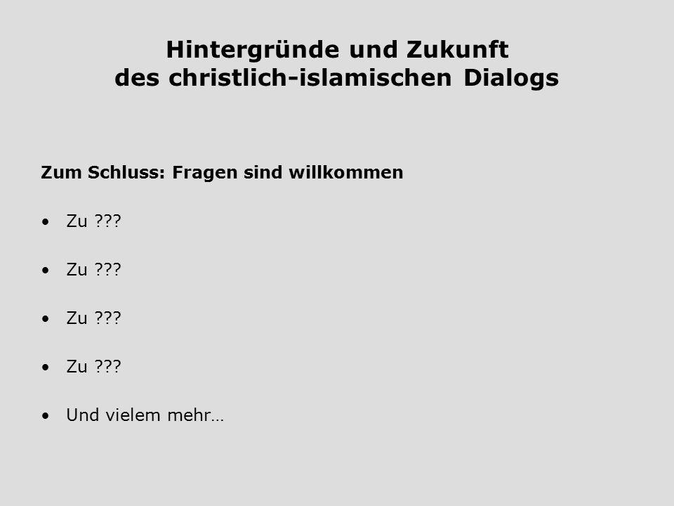 Hintergründe und Zukunft des christlich-islamischen Dialogs Zum Schluss: Fragen sind willkommen Zu ??? Und vielem mehr…