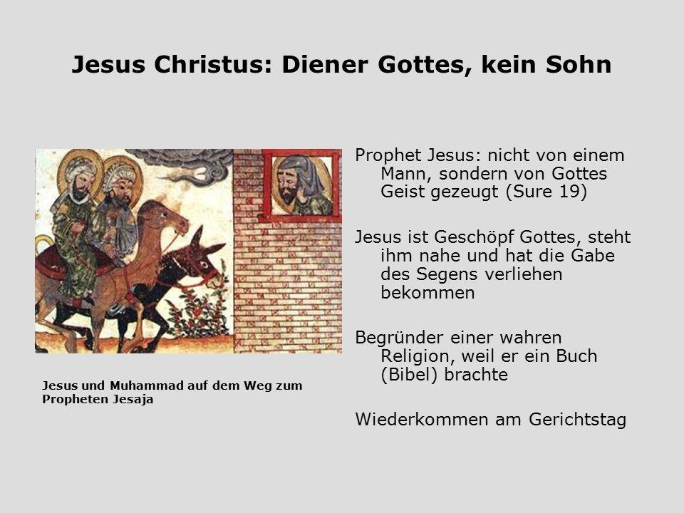 Jesus Christus: Diener Gottes, kein Sohn Prophet Jesus: nicht von einem Mann, sondern von Gottes Geist gezeugt (Sure 19) Jesus ist Geschöpf Gottes, st