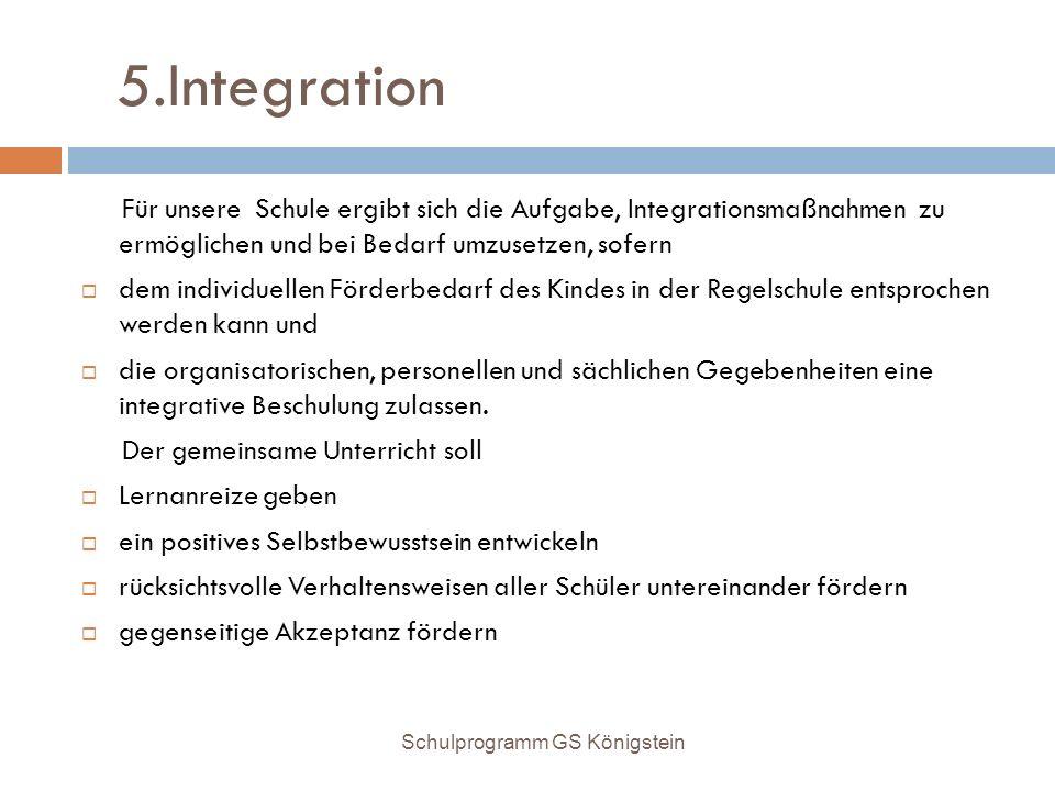 5.Integration Für unsere Schule ergibt sich die Aufgabe, Integrationsmaßnahmen zu ermöglichen und bei Bedarf umzusetzen, sofern  dem individuellen Fö