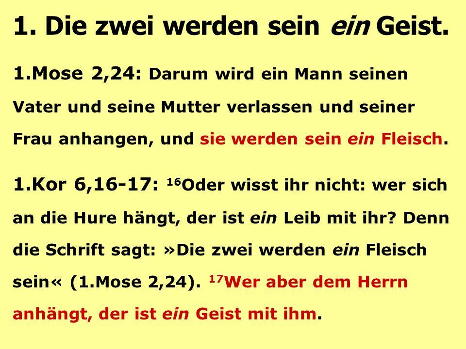 1.Mose 2,24: Darum wird ein Mann seinen Vater und seine Mutter verlassen und seiner Frau anhangen, und sie werden sein ein Fleisch.