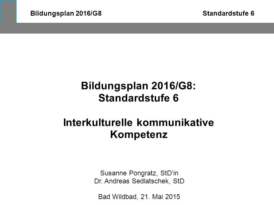 Bildungsplan 2016/G8 Standardstufe 6 Bildungsplan 2016/G8: Standardstufe 6 Interkulturelle kommunikative Kompetenz Susanne Pongratz, StD'in Dr. Andrea