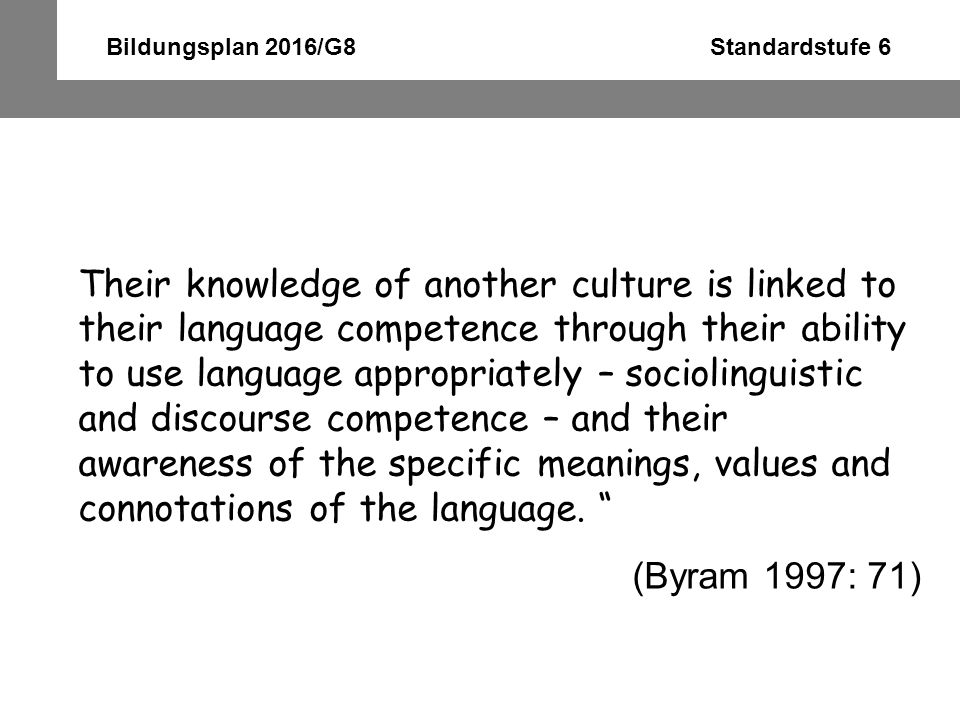 Bildungsplan 2016/G8 Standardstufe 6 Their knowledge of another culture is linked to their language competence through their ability to use language a