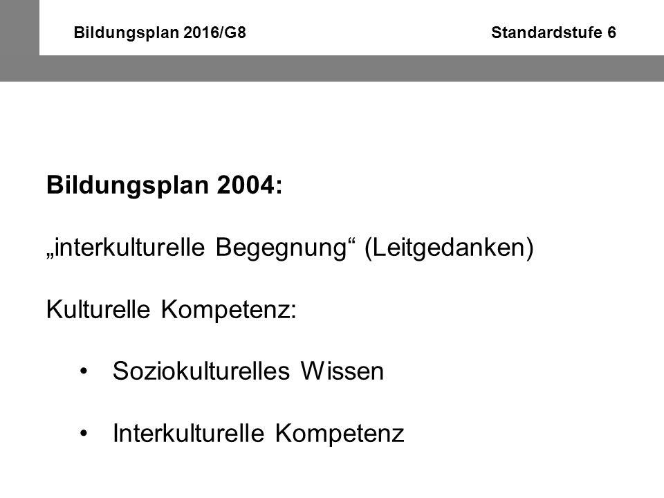 """Bildungsplan 2016/G8 Standardstufe 6 Bildungsplan 2004: """"interkulturelle Begegnung"""" (Leitgedanken) Kulturelle Kompetenz: Soziokulturelles Wissen Inter"""