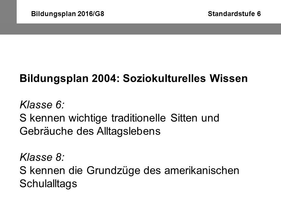Bildungsplan 2016/G8 Standardstufe 6 Bildungsplan 2004: Soziokulturelles Wissen Klasse 6: S kennen wichtige traditionelle Sitten und Gebräuche des All