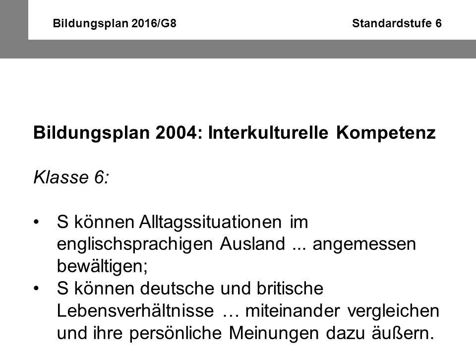 Bildungsplan 2016/G8 Standardstufe 6 Bildungsplan 2004: Interkulturelle Kompetenz Klasse 6: S können Alltagssituationen im englischsprachigen Ausland.