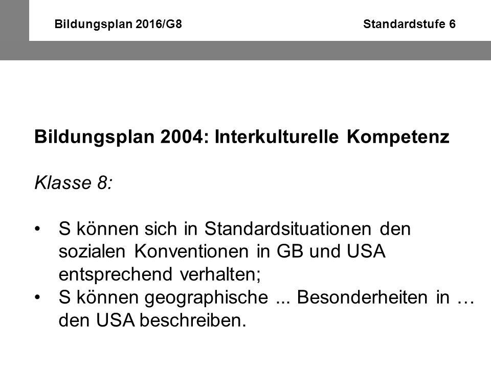Bildungsplan 2016/G8 Standardstufe 6 Bildungsplan 2004: Interkulturelle Kompetenz Klasse 8: S können sich in Standardsituationen den sozialen Konventi
