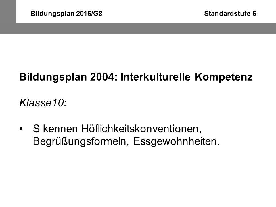 Bildungsplan 2016/G8 Standardstufe 6 Bildungsplan 2004: Interkulturelle Kompetenz Klasse10: S kennen Höflichkeitskonventionen, Begrüßungsformeln, Essg