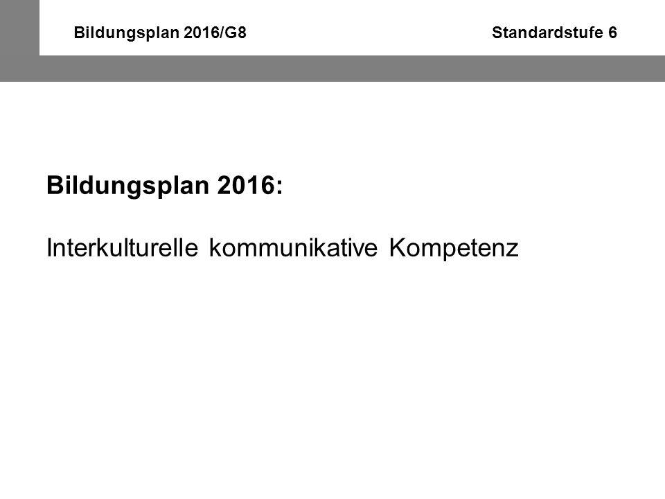 Bildungsplan 2016/G8 Standardstufe 6 Bildungsplan 2016: Interkulturelle kommunikative Kompetenz