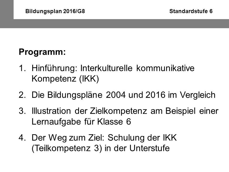 Bildungsplan 2016/G8 Standardstufe 6 Programm: 1.Hinführung: Interkulturelle kommunikative Kompetenz (IKK) 2.Die Bildungspläne 2004 und 2016 im Vergle