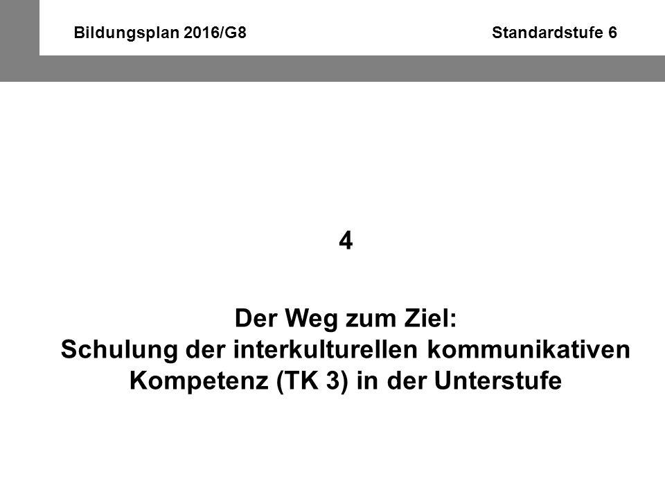 Bildungsplan 2016/G8 Standardstufe 6 4 Der Weg zum Ziel: Schulung der interkulturellen kommunikativen Kompetenz (TK 3) in der Unterstufe
