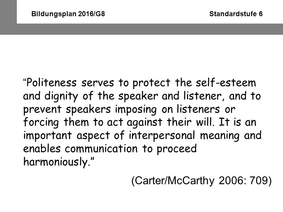 "Bildungsplan 2016/G8 Standardstufe 6 "" Politeness serves to protect the self-esteem and dignity of the speaker and listener, and to prevent speakers i"