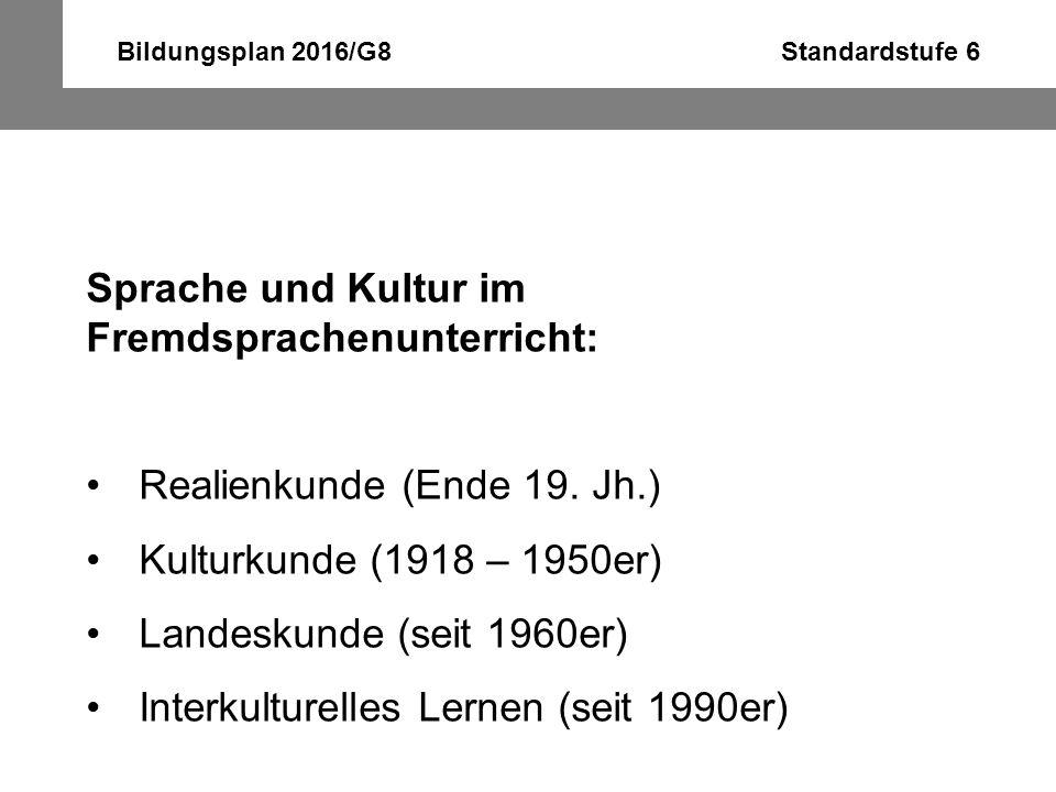 Bildungsplan 2016/G8 Standardstufe 6 Sprache und Kultur im Fremdsprachenunterricht: Realienkunde (Ende 19. Jh.) Kulturkunde (1918 – 1950er) Landeskund