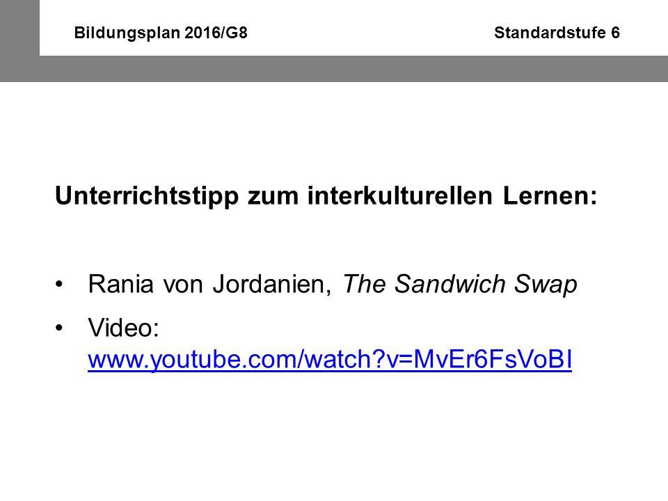 Bildungsplan 2016/G8 Standardstufe 6 Unterrichtstipp zum interkulturellen Lernen: Rania von Jordanien, The Sandwich Swap Video: www.youtube.com/watch?