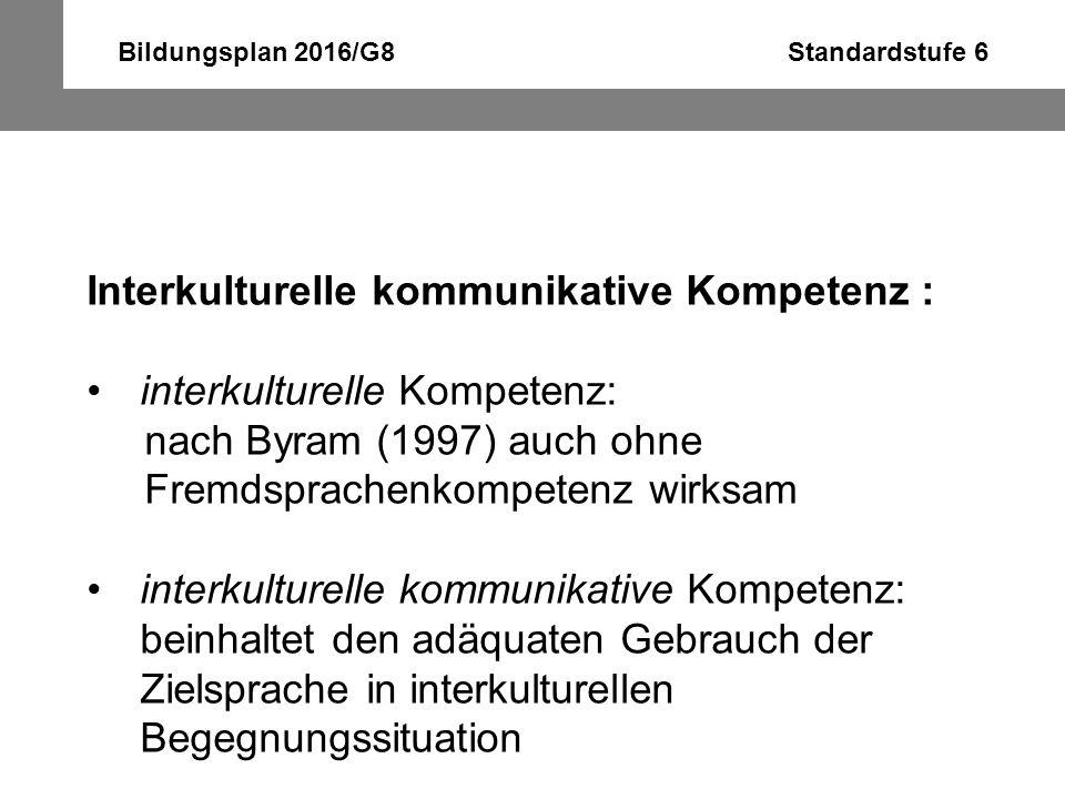 Bildungsplan 2016/G8 Standardstufe 6 Interkulturelle kommunikative Kompetenz : interkulturelle Kompetenz: nach Byram (1997) auch ohne Fremdsprachenkom