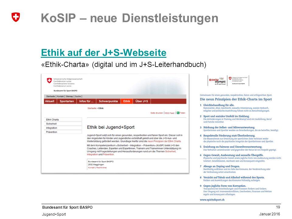 19 Januar 2016 Bundesamt für Sport BASPO Jugend+Sport KoSIP – neue Dienstleistungen Ethik auf der J+S-Webseite «Ethik-Charta» (digital und im J+S-Leiterhandbuch)