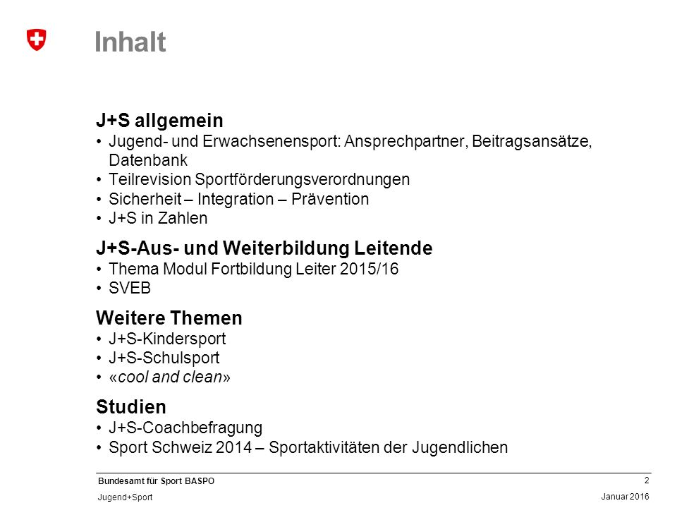 23 Januar 2016 Bundesamt für Sport BASPO Jugend+Sport 57'026 J+S-Kurse 6693 J+S-Lager von 13'375 J+S-Coaches organisiert 225'074 Teilnahmen von Kinder und 625'675 Teilnahmen von Jugendlichen … … die von 125'740 J+S-Leiterinnen und J+S-Leitern unterrichtet wurden.