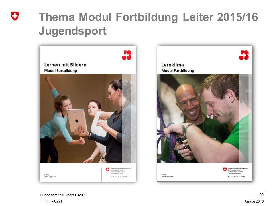 33 Januar 2016 Bundesamt für Sport BASPO Jugend+Sport Thema Modul Fortbildung Leiter 2015/16 Jugendsport
