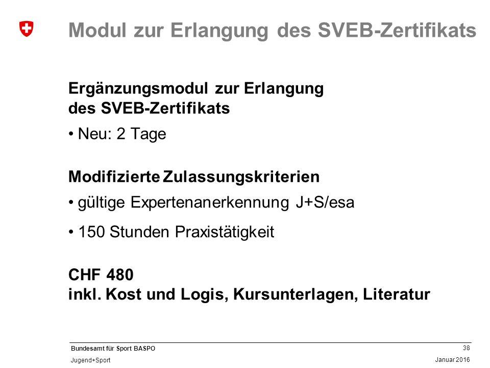 38 Januar 2016 Bundesamt für Sport BASPO Jugend+Sport Modul zur Erlangung des SVEB-Zertifikats Ergänzungsmodul zur Erlangung des SVEB-Zertifikats Neu: 2 Tage Modifizierte Zulassungskriterien gültige Expertenanerkennung J+S/esa 150 Stunden Praxistätigkeit CHF 480 inkl.