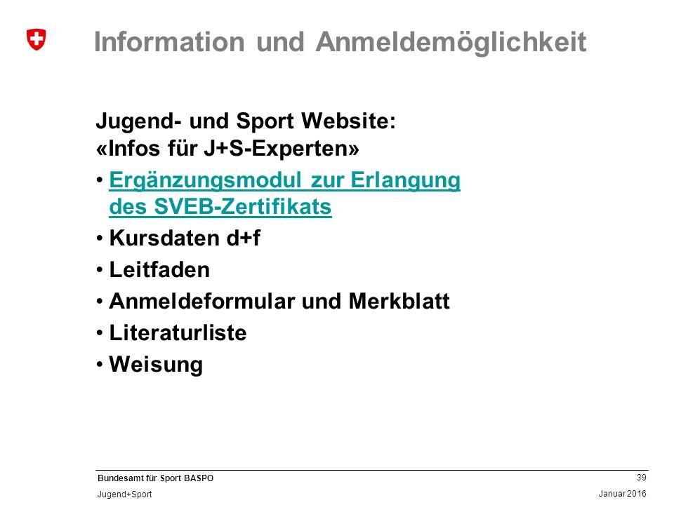 39 Januar 2016 Bundesamt für Sport BASPO Jugend+Sport Information und Anmeldemöglichkeit Jugend- und Sport Website: «Infos für J+S-Experten» Ergänzungsmodul zur Erlangung des SVEB-ZertifikatsErgänzungsmodul zur Erlangung des SVEB-Zertifikats Kursdaten d+f Leitfaden Anmeldeformular und Merkblatt Literaturliste Weisung