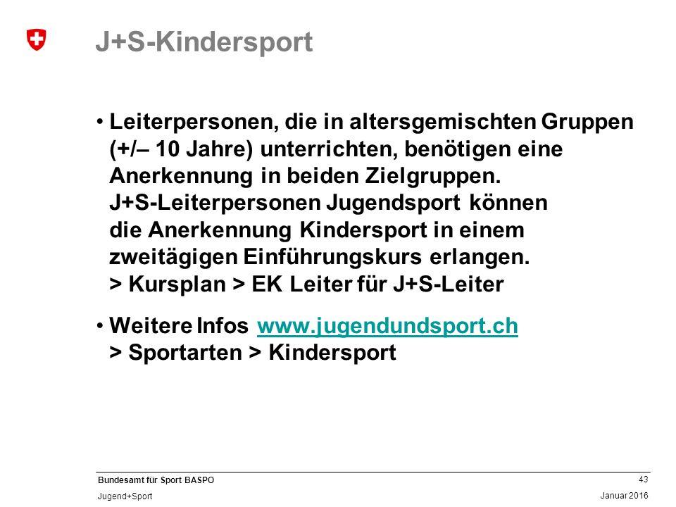 43 Januar 2016 Bundesamt für Sport BASPO Jugend+Sport J+S-Kindersport Leiterpersonen, die in altersgemischten Gruppen (+/– 10 Jahre) unterrichten, benötigen eine Anerkennung in beiden Zielgruppen.