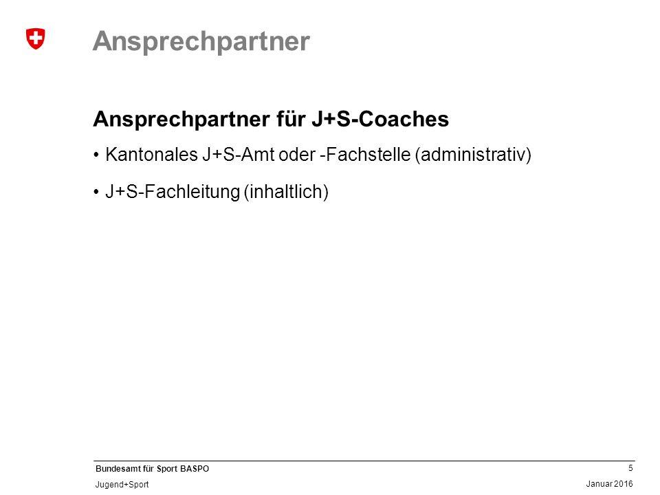 5 Januar 2016 Bundesamt für Sport BASPO Jugend+Sport Ansprechpartner Ansprechpartner für J+S-Coaches Kantonales J+S-Amt oder -Fachstelle (administrativ) J+S-Fachleitung (inhaltlich)