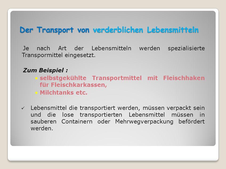 Der Transport von verderblichen Lebensmitteln Je nach Art der Lebensmitteln werden spezialisierte Transpormittel eingesetzt. Zum Beispiel : selbstgekü
