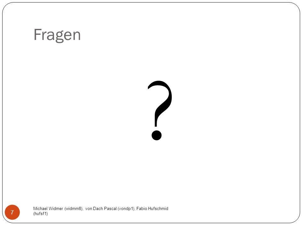 Fragen Michael Widmer (widmm8), von Dach Pascal (vondp1), Fabio Hufschmid (hufsf1) 7 ?