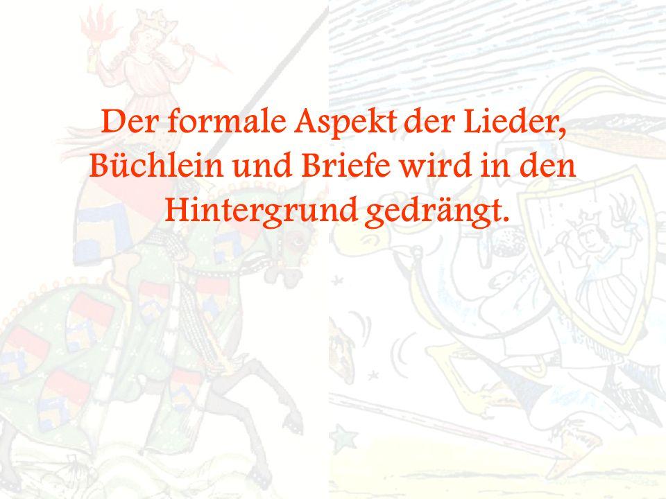 Der formale Aspekt der Lieder, Büchlein und Briefe wird in den Hintergrund gedrängt.
