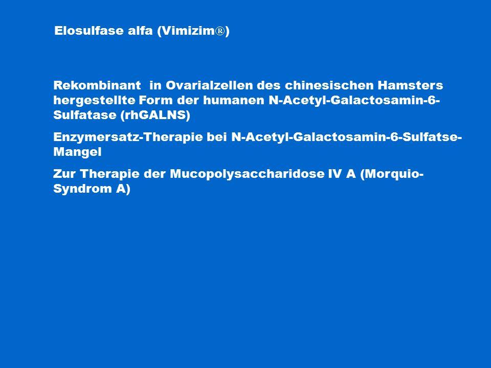 Elosulfase alfa (Vimizim  ) Rekombinant in Ovarialzellen des chinesischen Hamsters hergestellte Form der humanen N-Acetyl-Galactosamin-6- Sulfatase (rhGALNS) Enzymersatz-Therapie bei N-Acetyl-Galactosamin-6-Sulfatse- Mangel Zur Therapie der Mucopolysaccharidose IV A (Morquio- Syndrom A)
